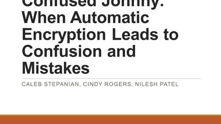 Confused Johnny: When Automatic Encryption Leads to Confusion and Mistakes CALEB STEPANIAN, CINDY ROGERS, NILESH PATEL.