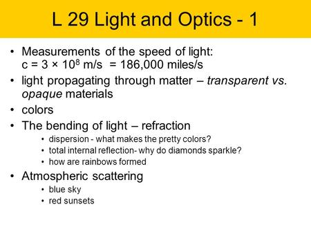 L 29 Light and Optics - 1 Measurements of the speed of light: c = 3 × 10 8 m/s = 186,000 miles/s light propagating through matter – transparent vs. opaque.