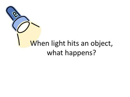 When light hits an object, what happens?. I can tell if an object is opaque, translucent, or transparent.
