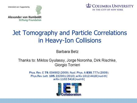 Jet Tomography and Particle Correlations in Heavy-Ion Collisions Barbara Betz Thanks to: Miklos Gyulassy, Jorge Noronha, Dirk Rischke, Giorgio Torrieri.