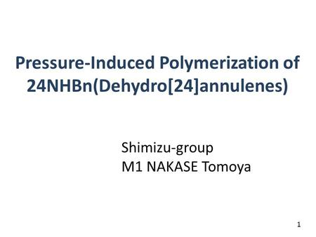 Pressure-Induced Polymerization of 24NHBn(Dehydro[24]annulenes) Shimizu-group M1 NAKASE Tomoya 1.