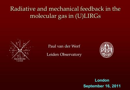Der Paul van der Werf Leiden Observatory Radiative and mechanical feedback in the molecular gas in (U)LIRGs London September 16, 2011.