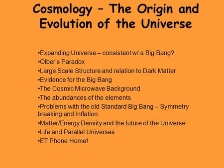 Cosmology – The Origin and Evolution of the Universe Expanding Universe – consistent w/ a Big Bang? Olber's Paradox Large Scale Structure and relation.