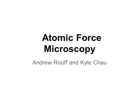 Atomic Force Microscopy Andrew Rouff and Kyle Chau.