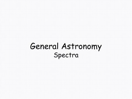 General Astronomy Spectra. Spectra Early in this course, it was noted that we only detect light from the stars. They are too far away to do much more.