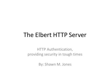 The Elbert HTTP Server HTTP Authentication, providing security in tough times By: Shawn M. Jones.