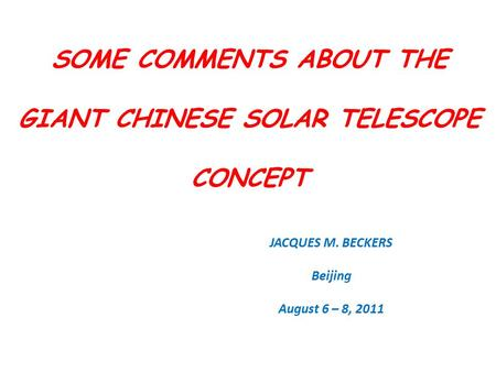 SOME COMMENTS ABOUT THE GIANT CHINESE SOLAR TELESCOPE CONCEPT JACQUES M. BECKERS Beijing August 6 – 8, 2011.