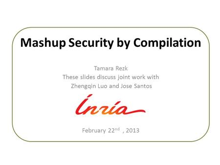 Mashup Security by Compilation Tamara Rezk These slides discuss joint work with Zhengqin Luo and Jose Santos February 22 nd, 2013.