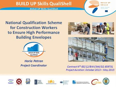 BUILD UP Skills QualiShell National Qualification Scheme for Construction Workers to Ensure High Performance Building Envelopes Horia Petran Project Coordinator.