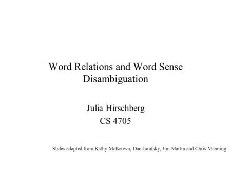 Word Relations and Word Sense Disambiguation Julia Hirschberg CS 4705 Slides adapted from Kathy McKeown, Dan Jurafsky, Jim Martin and Chris Manning.