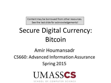Secure Digital Currency: Bitcoin Amir Houmansadr CS660: Advanced Information Assurance Spring 2015 Content may be borrowed from other resources. See the.