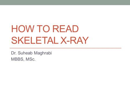 HOW TO READ SKELETAL X-RAY Dr. Suheab Maghrabi MBBS, MSc.
