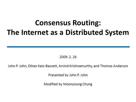 Consensus Routing: The Internet as a Distributed System 2009. 2. 26 John P. John, Ethan Katz-Bassett, Arvind Krishnamurthy, and Thomas Anderson Presented.