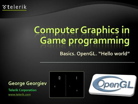 "Basics. OpenGL. ""Hello world"" George Georgiev Telerik Corporation www.telerik.com."
