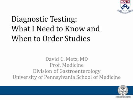 Diagnostic Testing: What I Need to Know and When to Order Studies David C. Metz, MD Prof. Medicine Division of Gastroenterology University of Pennsylvania.