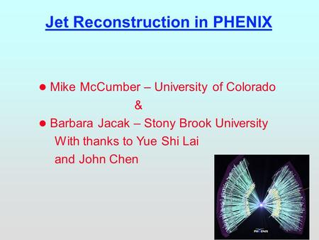 Jet Reconstruction in PHENIX l Mike McCumber – University of Colorado & l Barbara Jacak – Stony Brook University With thanks to Yue Shi Lai and John Chen.