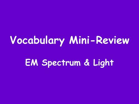 Vocabulary Mini-Review EM Spectrum & Light. What part of the EM spectrum is used for communication? Radio Waves.
