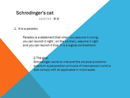 103755 郭劼 Schrodinger's cat 1, It is a paradox Paradox is a statement that when you assume it wrong, you can launch it right ; on the contrary, assume.