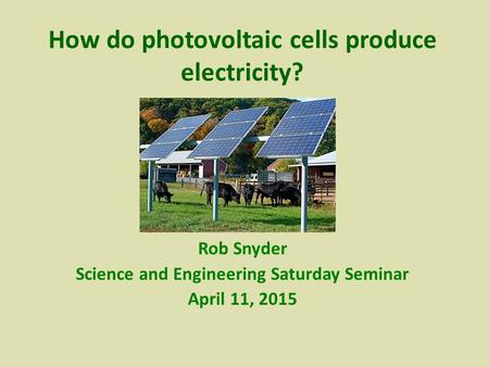 Rob Snyder Science and Engineering Saturday Seminar April 11, 2015 How do photovoltaic cells produce electricity?