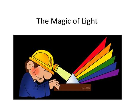 The Magic of Light. What is light? Our primary source of light is the sun. Light travels in straight lines at a speed of 186,000miles per second. *Light.