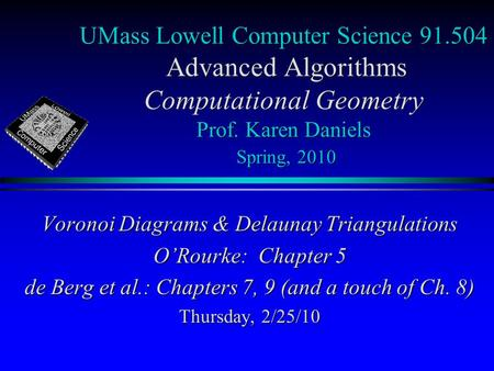 UMass Lowell Computer Science 91.504 Advanced Algorithms Computational Geometry Prof. Karen Daniels Spring, 2010 Voronoi Diagrams & Delaunay Triangulations.