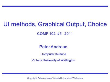 Peter Andreae Computer Science Victoria University of Wellington Copyright: Peter Andreae, Victoria University of Wellington UI methods, Graphical Output,