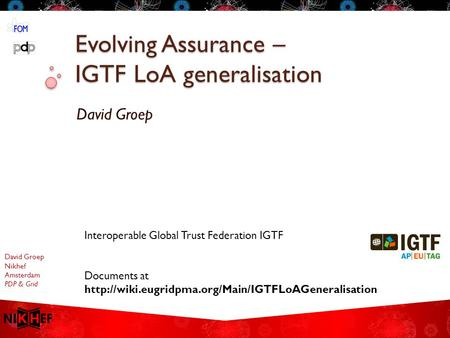 David Groep Nikhef Amsterdam PDP & Grid Evolving Assurance – IGTF LoA generalisation David Groep Interoperable Global Trust Federation IGTF Documents at.