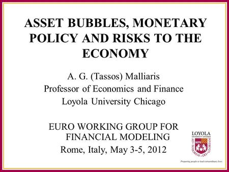 ASSET BUBBLES, MONETARY POLICY AND RISKS TO THE ECONOMY A. G. (Tassos) Malliaris Professor of Economics and Finance Loyola University Chicago EURO WORKING.