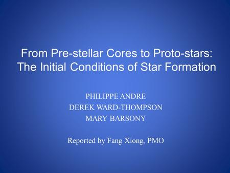 From Pre-stellar Cores to Proto-stars: The Initial Conditions of Star Formation PHILIPPE ANDRE DEREK WARD-THOMPSON MARY BARSONY Reported by Fang Xiong,