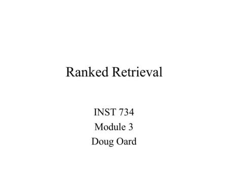 Ranked Retrieval INST 734 Module 3 Doug Oard. Agenda  Ranked retrieval Similarity-based ranking Probability-based ranking.