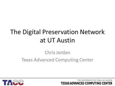 The Digital Preservation Network at UT Austin Chris Jordan Texas Advanced Computing Center.
