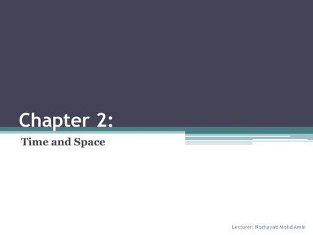 Chapter 2: Time and Space Lecturer: Norhayati Mohd Amin.