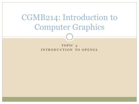 TOPIC 3 INTRODUCTION TO OPENGL CGMB214: Introduction to Computer Graphics.