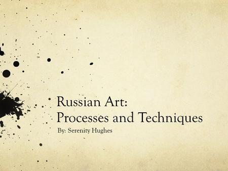 Russian Art: Processes and Techniques By: Serenity Hughes.