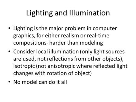 Lighting and Illumination Lighting is the major problem in computer graphics, for either realism or real-time compositions- harder than modeling Consider.