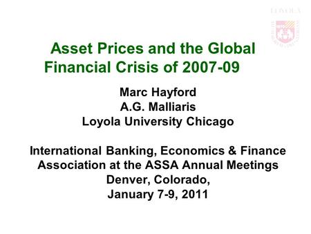 Asset Prices and the Global Financial Crisis of 2007-09 Marc Hayford A.G. Malliaris Loyola University Chicago International Banking, Economics & Finance.
