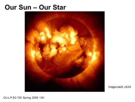 Our Sun – Our Star Image credit: JAXA OU-L P SC 100 Spring, 2009 1/81.