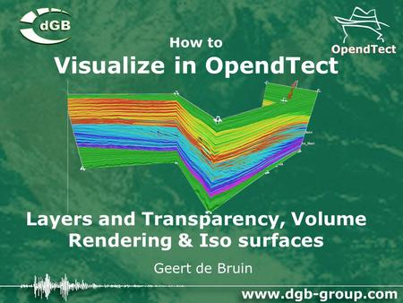 How to Visualize in OpendTect Layers and Transparency, Volume Rendering & Iso surfaces Geert de Bruin.