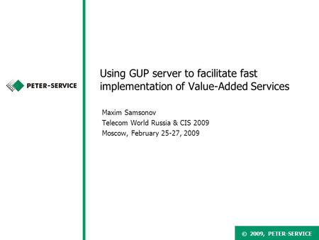 © 2007, PETER-SERVICE© 2009, PETER-SERVICE Using GUP server to facilitate fast implementation of Value-Added Services Maxim Samsonov Telecom World Russia.