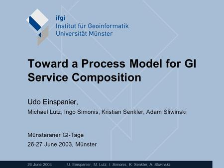 26 June 2003U. Einspanier, M. Lutz, I. Simonis, K. Senkler, A. Sliwinski Toward a Process Model for GI Service Composition Udo Einspanier, Michael Lutz,