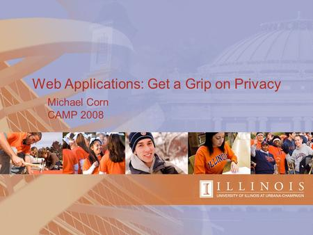Web Applications: Get a Grip on Privacy Michael Corn CAMP 2008.