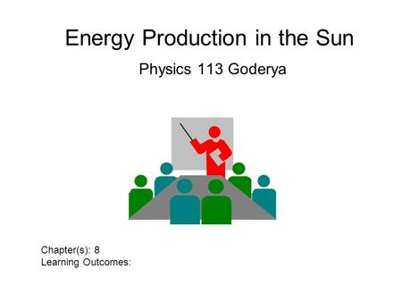 Energy Production in the Sun Physics 113 Goderya Chapter(s): 8 Learning Outcomes: