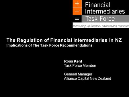 L0505TE281 Ross Kent Task Force Member General Manager Alliance Capital New Zealand The Regulation of Financial Intermediaries in NZ Implications of The.