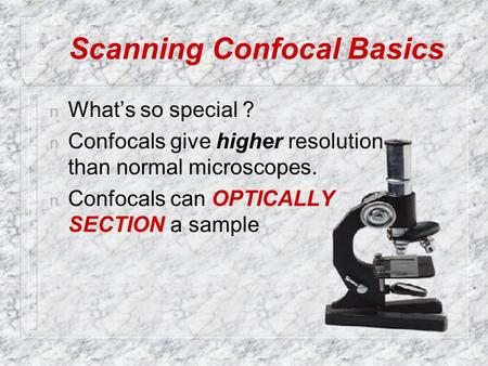 Scanning Confocal Basics n What's so special ? n Confocals give higher resolution than normal microscopes. n Confocals can OPTICALLY SECTION a sample.