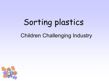 Sorting plastics Children Challenging Industry. What is industry? Where things are made.
