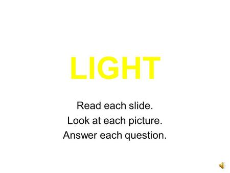 LIGHT Read each slide. Look at each picture. Answer each question.