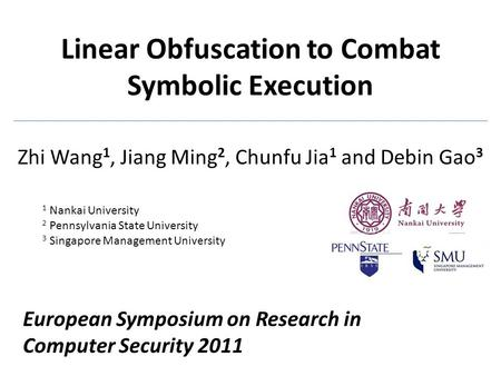 Linear Obfuscation to Combat Symbolic Execution Zhi Wang 1, Jiang Ming 2, Chunfu Jia 1 and Debin Gao 3 1 Nankai University 2 Pennsylvania State University.