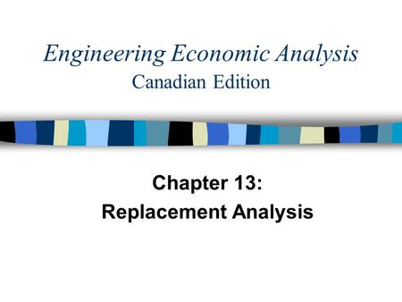 Chapter 13: Replacement Analysis Engineering Economic Analysis Canadian Edition.