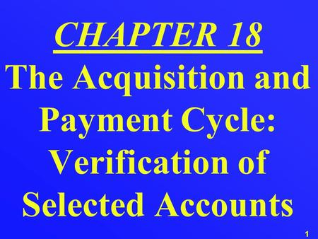 1 CHAPTER 18 The Acquisition and Payment Cycle: Verification of Selected Accounts.