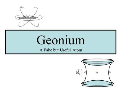 Geonium A Fake but Useful Atom BoBo. Overview What is Geonium and why is it useful? A little bit of history What is a Penning trap? Penning trap components.